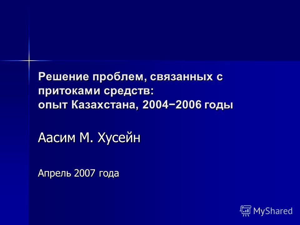 Решение проблем, связанных с притоками средств: опыт Казахстана, 20042006 годы Аасим М. Хусейн Апрель 2007 года