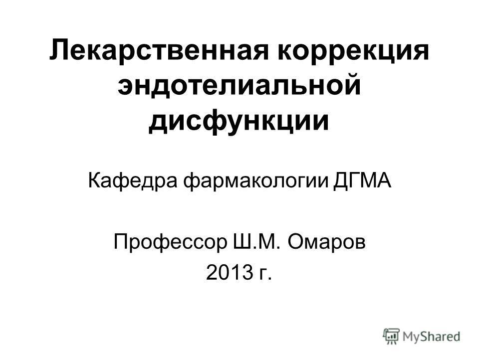 Лекарственная коррекция эндотелиальной дисфункции Кафедра фармакологии ДГМА Профессор Ш.М. Омаров 2013 г.