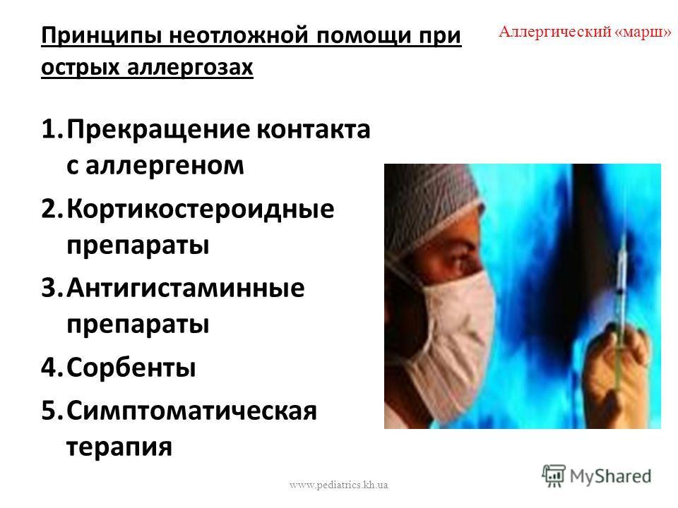 Принципы неотложной помощи при острых аллергозах 1.Прекращение контакта с аллергеном 2.Кортикостероидные препараты 3.Антигистаминные препараты 4.Сорбенты 5.Симптоматическая терапия Аллергический «марш» www.pediatrics.kh.ua