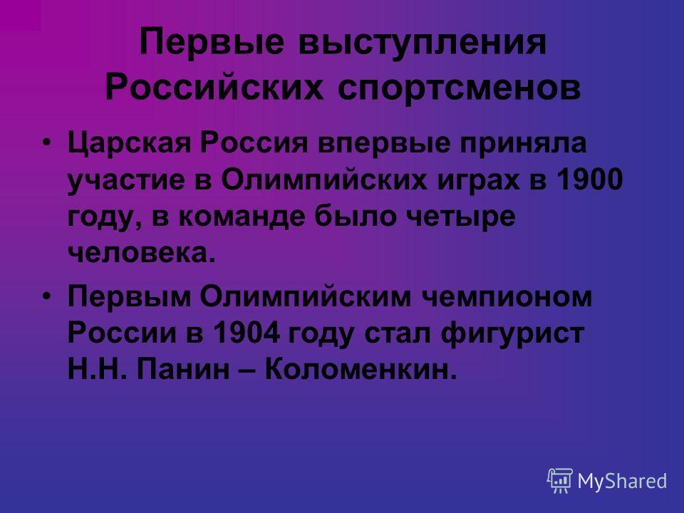 Первые выступления Российских спортсменов Царская Россия впервые приняла участие в Олимпийских играх в 1900 году, в команде было четыре человека. Первым Олимпийским чемпионом России в 1904 году стал фигурист Н.Н. Панин – Коломенкин.