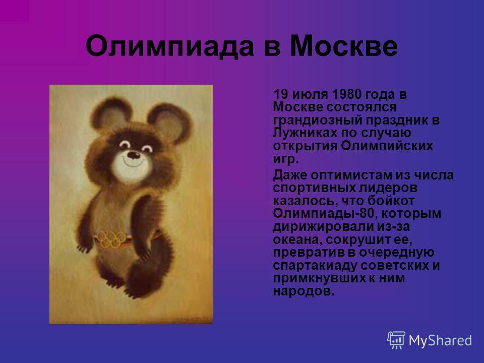 Олимпиада в Москве 19 июля 1980 года в Москве состоялся грандиозный праздник в Лужниках по случаю открытия Олимпийских игр. Даже оптимистам из числа спортивных лидеров казалось, что бойкот Олимпиады-80, которым дирижировали из-за океана, сокрушит ее,