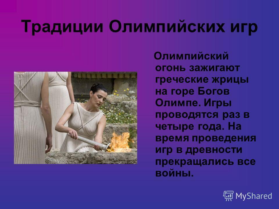 Традиции Олимпийских игр Олимпийский огонь зажигают греческие жрицы на горе Богов Олимпе. Игры проводятся раз в четыре года. На время проведения игр в древности прекращались все войны.
