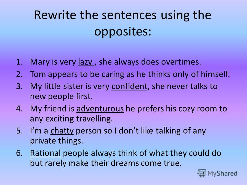 Rewrite the sentences using the opposites: 1.Mary is very lazy, she always does overtimes. 2.Tom appears to be caring as he thinks only of himself. 3.My little sister is very confident, she never talks to new people first. 4.My friend is adventurous