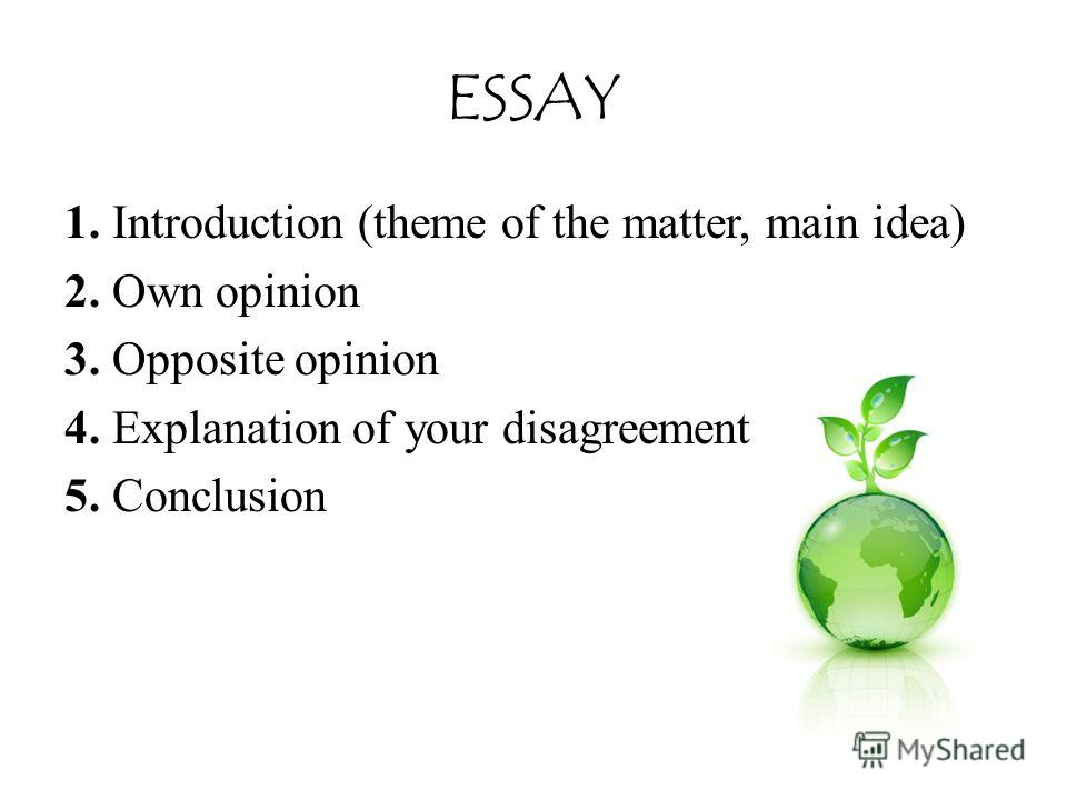 ESSAY 1. Introduction (theme of the matter, main idea) 2. Own opinion 3. Opposite opinion 4. Explanation of your disagreement 5. Conclusion