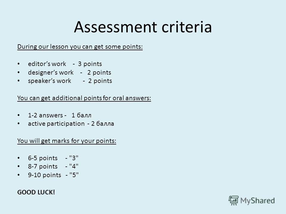Assessment criteria During our lesson you can get some points: editors work - 3 points designers work - 2 points speakers work - 2 points You can get additional points for oral answers: 1-2 answers - 1 балл active participation - 2 балла You will get