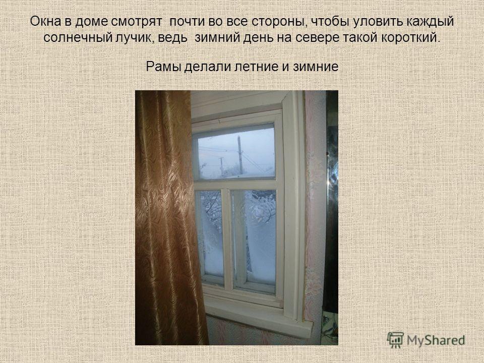 Окна в доме смотрят почти во все стороны, чтобы уловить каждый солнечный лучик, ведь зимний день на севере такой короткий. Рамы делали летние и зимние