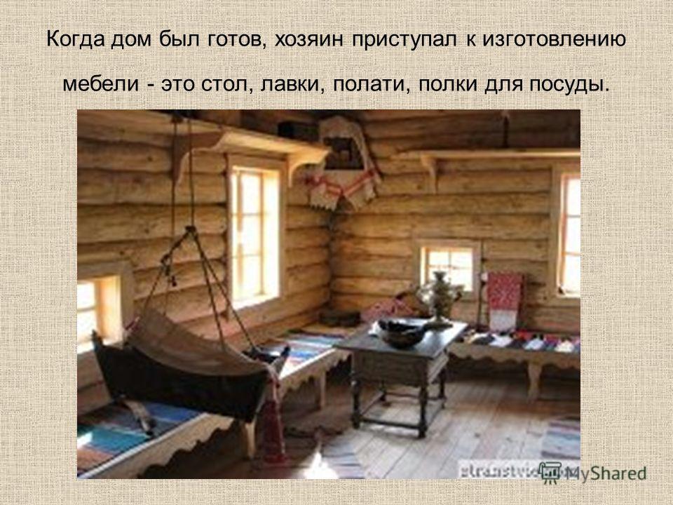 Когда дом был готов, хозяин приступал к изготовлению мебели - это стол, лавки, полати, полки для посуды.