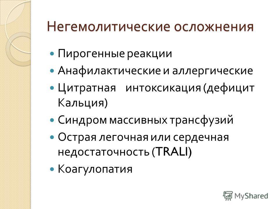 Негемолитические осложнения Пирогенные реакции Анафилактические и аллергические Цитратная интоксикация ( дефицит Кальция ) Синдром массивных трансфузий Острая легочная или сердечная недостаточность (TRALI) Коагулопатия