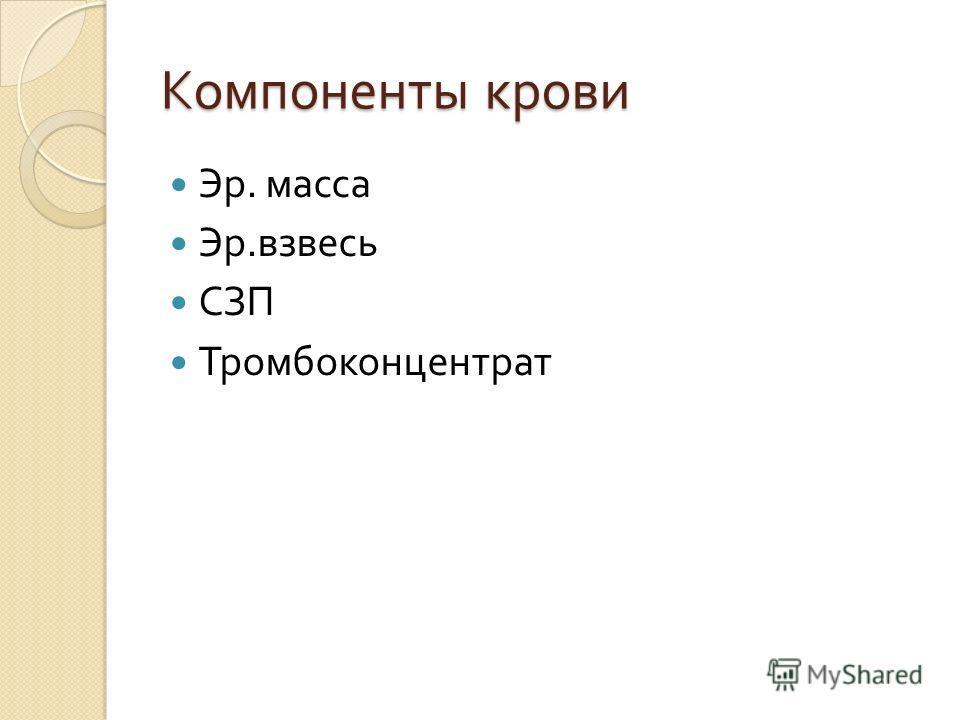 Компоненты крови Эр. масса Эр. взвесь СЗП Тромбоконцентрат