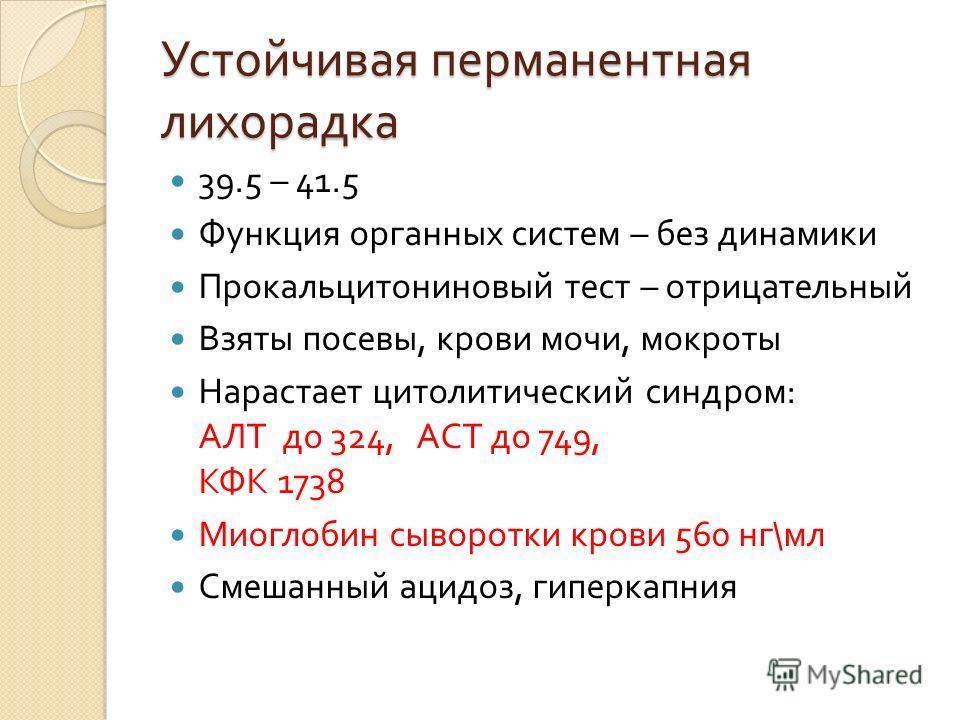 Устойчивая перманентная лихорадка 39.5 – 41.5 Функция органных систем – без динамики Прокальцитониновый тест – отрицательный Взяты посевы, крови мочи, мокроты Нарастает цитолитический синдром : АЛТ до 324, АСТ до 749, КФК 1738 Миоглобин сыворотки кро