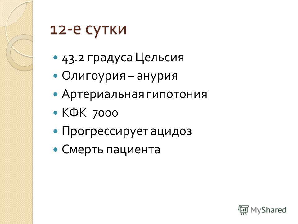 12- е сутки 43.2 градуса Цельсия Олигоурия – анурия Артериальная гипотония КФК 7000 Прогрессирует ацидоз Смерть пациента