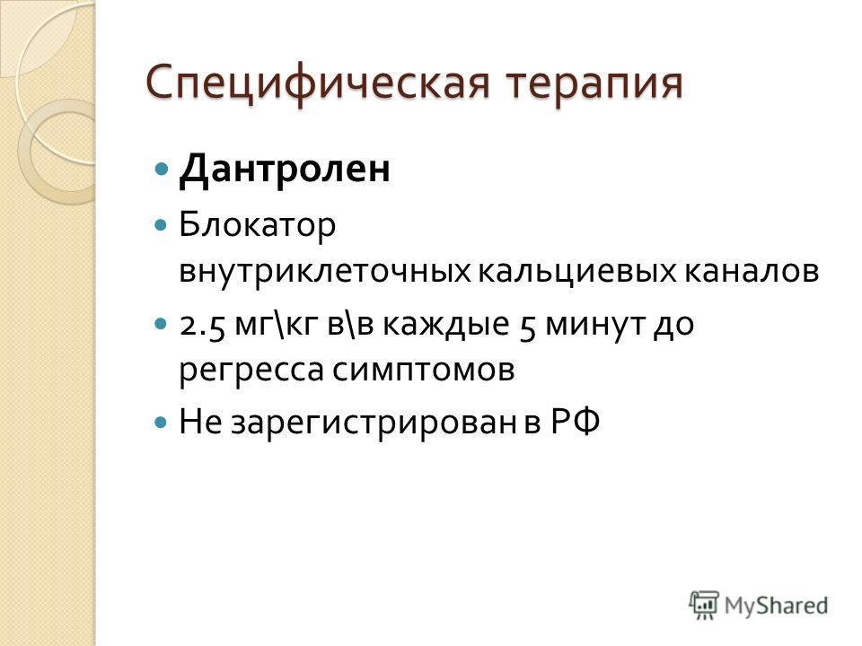 Специфическая терапия Дантролен Блокатор внутриклеточных кальциевых каналов 2.5 мг \ кг в \ в каждые 5 минут до регресса симптомов Не зарегистрирован в РФ
