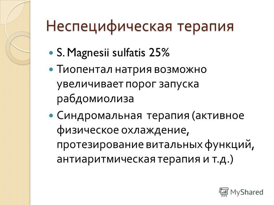 Неспецифическая терапия S. Magnesii sulfatis 25% Тиопентал натрия возможно увеличивает порог запуска рабдомиолиза Синдромальная терапия ( активное физическое охлаждение, протезирование витальных функций, антиаритмическая терапия и т. д.)