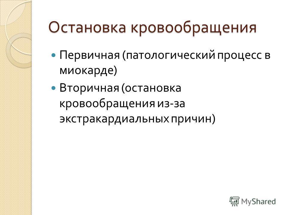 Остановка кровообращения Первичная ( патологический процесс в миокарде ) Вторичная ( остановка кровообращения из - за экстракардиальных причин )
