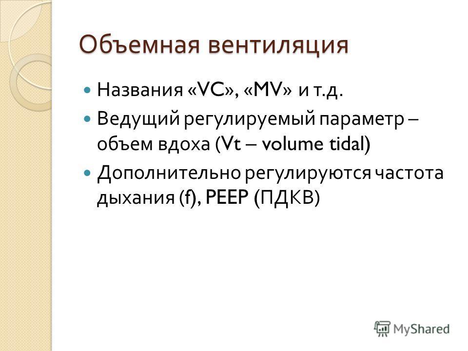Объемная вентиляция Названия «VC», «MV» и т. д. Ведущий регулируемый параметр – объем вдоха (Vt – volume tidal) Дополнительно регулируются частота дыхания (f), PEEP ( ПДКВ )