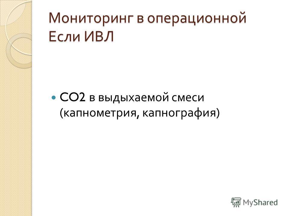 Мониторинг в операционной Если ИВЛ CO2 в выдыхаемой смеси ( капнометрия, капнография )