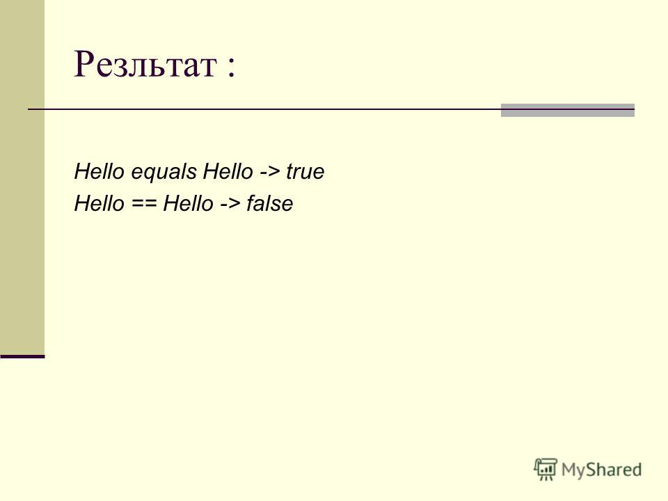 Резльтат : Hello equals Hello -> true Hello == Hello -> false