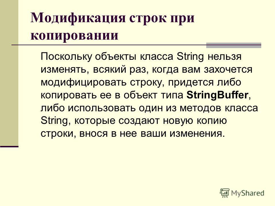 Модификация строк при копировании Поскольку объекты класса String нельзя изменять, всякий раз, когда вам захочется модифицировать строку, придется либо копировать ее в объект типа StringBuffer, либо использовать один из методов класса String, которые