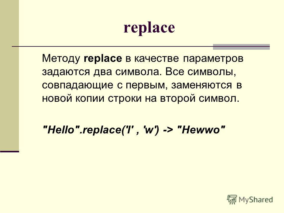 replace Методу replace в качестве параметров задаются два символа. Все символы, совпадающие с первым, заменяются в новой копии строки на второй символ. Hello.replace('l', 'w') -> Hewwo
