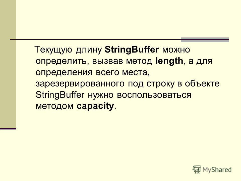 Текущую длину StringBuffer можно определить, вызвав метод length, а для определения всего места, зарезервированного под строку в объекте StringBuffer нужно воспользоваться методом capacity.