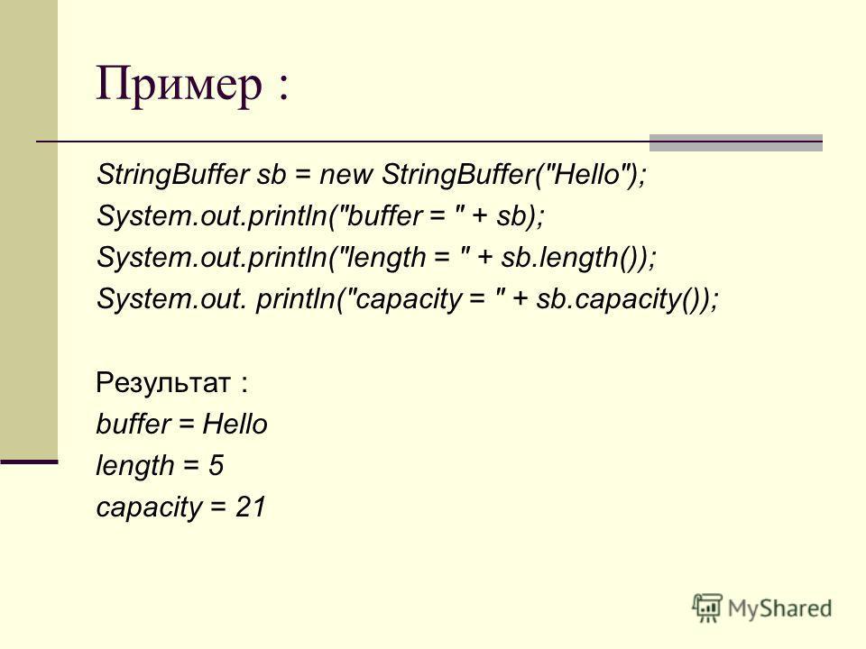 Пример : StringBuffer sb = new StringBuffer(Hello); System.out.println(buffer =  + sb); System.out.println(length =  + sb.length()); System.out. println(capacity =  + sb.capacity()); Результат : buffer = Hello length = 5 capacity = 21
