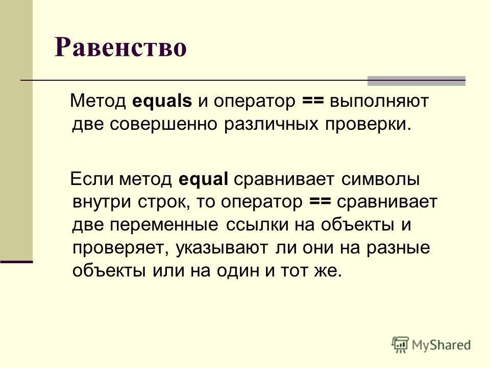 Равенство Метод equals и оператор == выполняют две совершенно различных проверки. Если метод equal сравнивает символы внутри строк, то оператор == сравнивает две переменные ссылки на объекты и проверяет, указывают ли они на разные объекты или на один