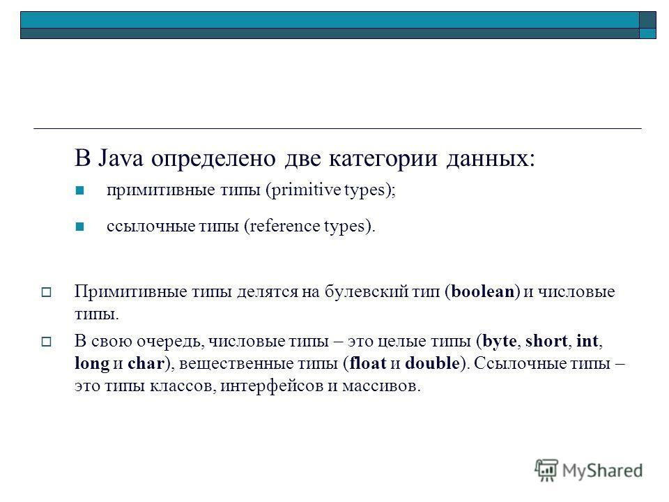 В Java определено две категории данных: примитивные типы (primitive types); ссылочные типы (reference types). Примитивные типы делятся на булевский тип (boolean) и числовые типы. В свою очередь, числовые типы – это целые типы (byte, short, int, long