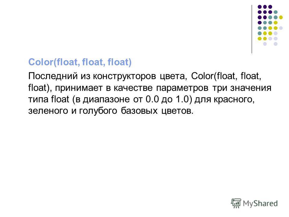 Color(float, float, float) Последний из конструкторов цвета, Color(float, float, float), принимает в качестве параметров три значения типа float (в диапазоне от 0.0 до 1.0) для красного, зеленого и голубого базовых цветов.