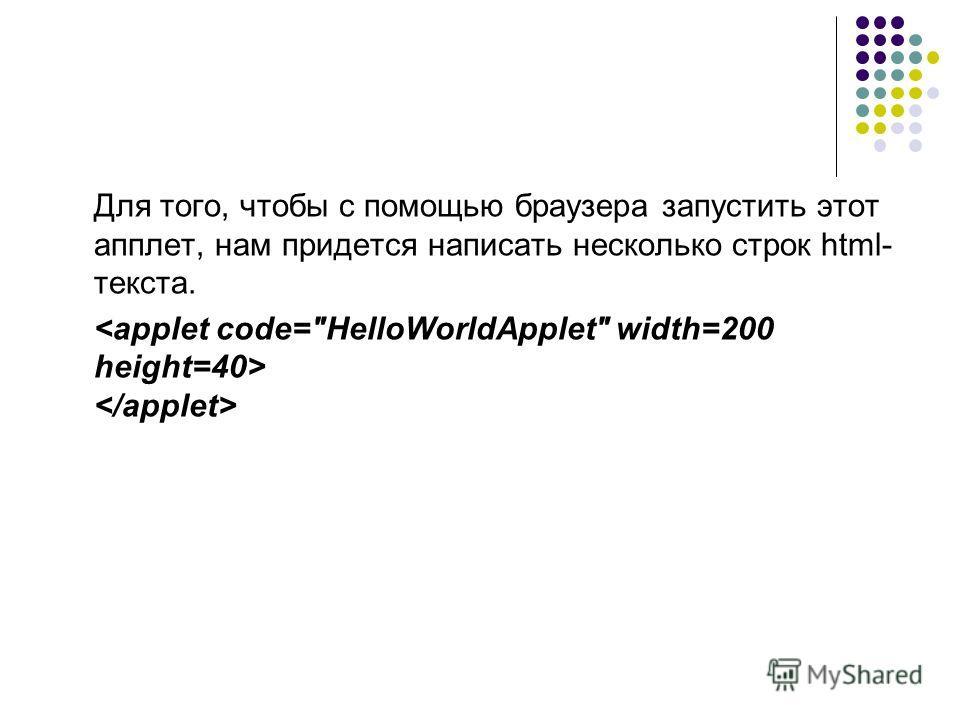 Для того, чтобы с помощью браузера запустить этот апплет, нам придется написать несколько строк html- текста.