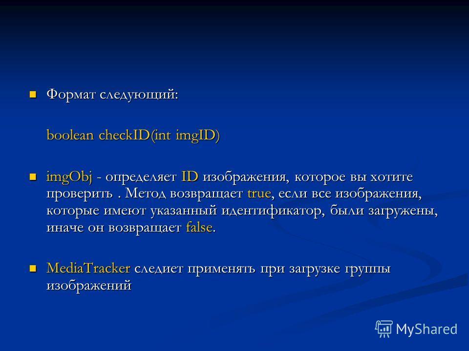 Формат следующий: Формат следующий: boolean checkID(int imgID) imgObj - определяет ID изображения, которое вы хотите проверить. Метод возвращает true, если все изображения, которые имеют указанный идентификатор, были загружены, иначе он возвращает fa