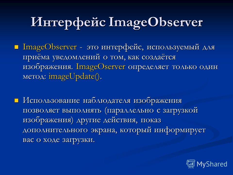 Интерфейс ImageObserver ImageObserver - это интерфейс, используемый для приёма уведомлений о том, как создаётся изображения. ImageOserver определяет только один метод: imageUpdate(). ImageObserver - это интерфейс, используемый для приёма уведомлений