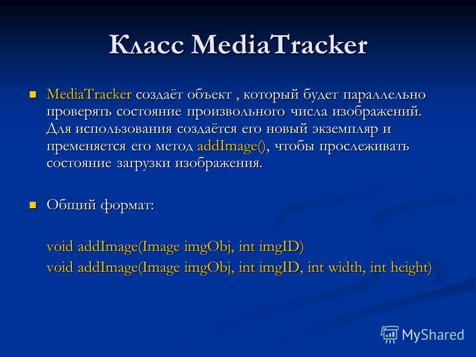 Класс MediaTracker MediaTracker создаёт объект, который будет параллельно проверять состояние произвольного числа изображений. Для использования создаётся его новый экземпляр и пременяется его метод addImage(), чтобы прослеживать состояние загрузки и