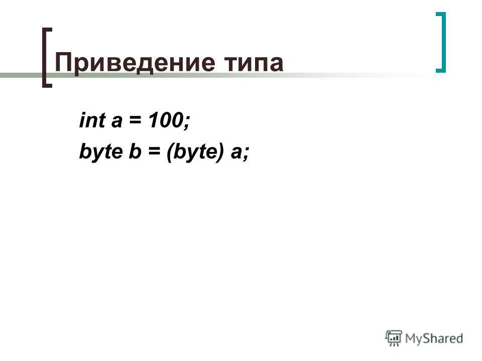 Приведение типа int a = 100; byte b = (byte) a;