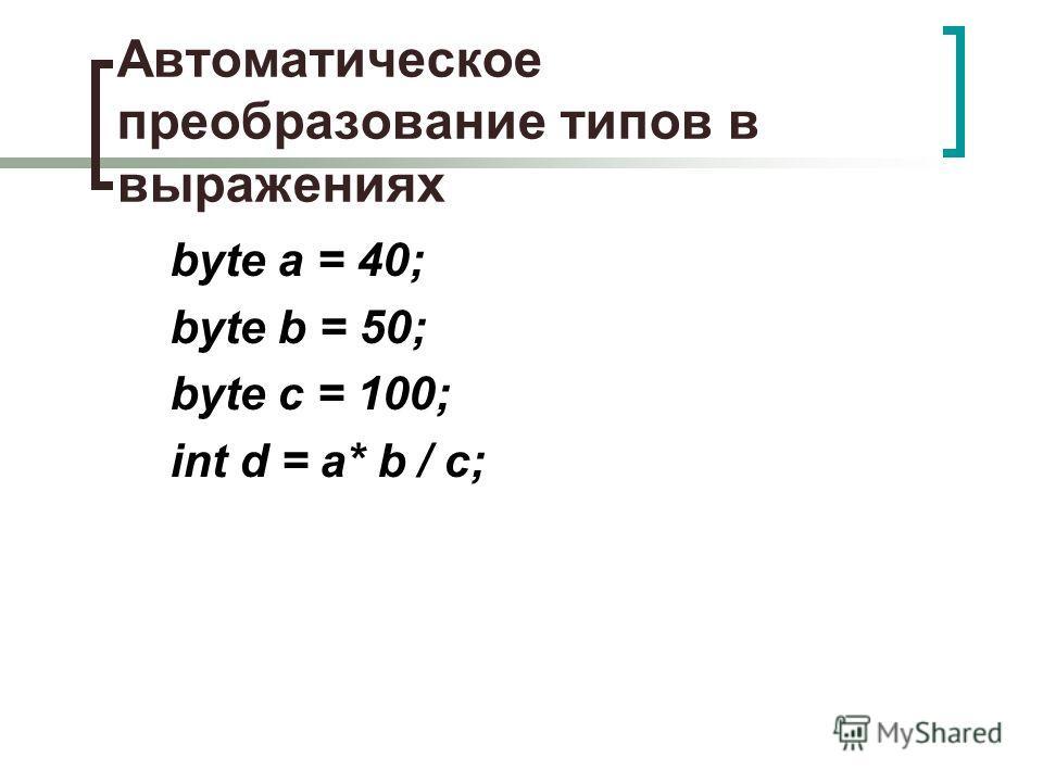Автоматическое преобразование типов в выражениях byte a = 40; byte b = 50; byte с = 100; int d = a* b / с;