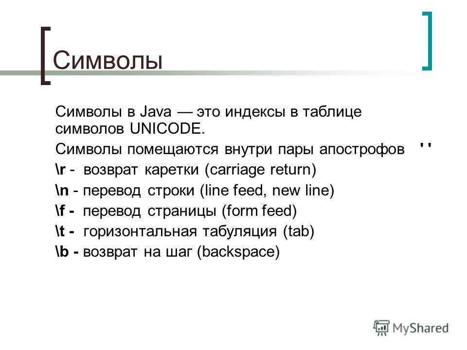 Символы Символы в Java это индексы в таблице символов UNICODE. Символы помещаются внутри пары апострофов ' ' \r - возврат каретки (carriage return) \n - перевод строки (line feed, new line) \f - перевод страницы (form feed) \t - горизонтальная табуля