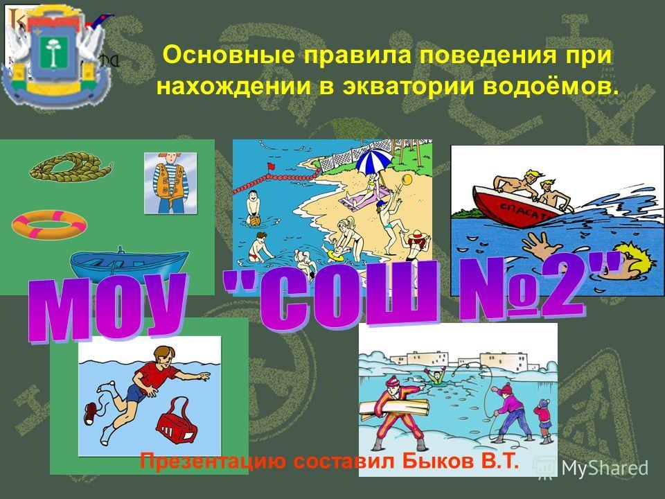 Основные правила поведения при нахождении в экватории водоёмов. Презентацию составил Быков В.Т.