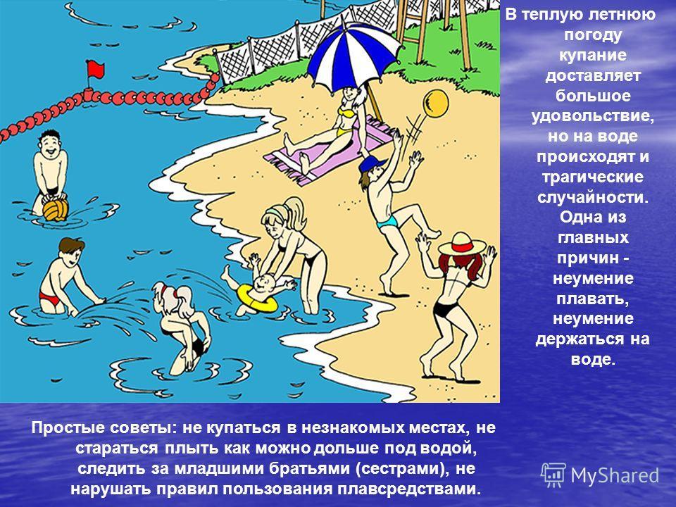 В теплую летнюю погоду купание доставляет большое удовольствие, но на воде происходят и трагические случайности. Одна из главных причин - неумение плавать, неумение держаться на воде. Простые советы: не купаться в незнакомых местах, не стараться плыт