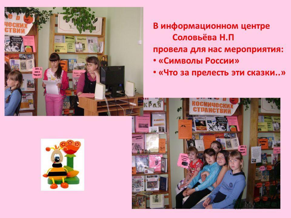 В информационном центре Соловьёва Н.П провела для нас мероприятия: «Символы России» «Что за прелесть эти сказки..»