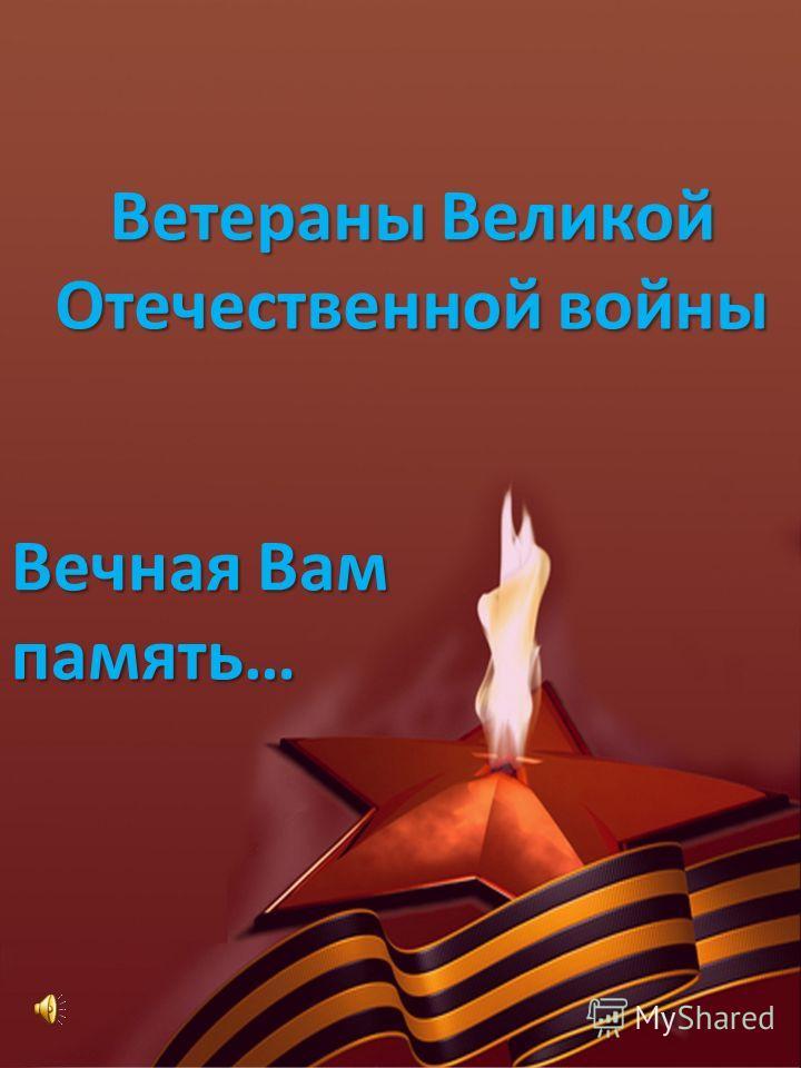 Ветераны Великой Отечественной войны Вечная Вам память…