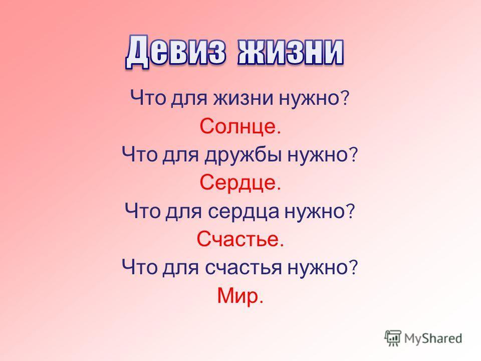 Что для жизни нужно ? Солнце. Что для дружбы нужно ? Сердце. Что для сердца нужно ? Счастье. Что для счастья нужно ? Мир.
