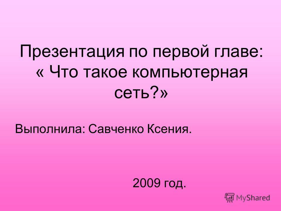 Презентация по первой главе: « Что такое компьютерная сеть?» Выполнила: Савченко Ксения. 2009 год.