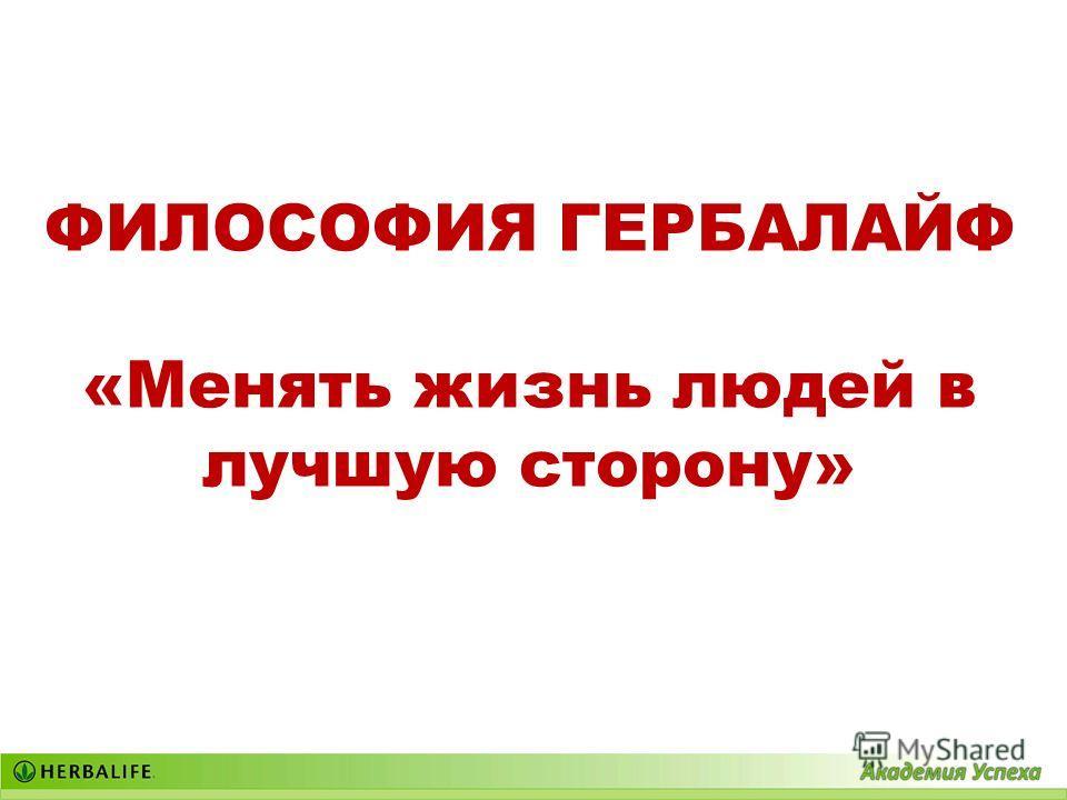 ФИЛОСОФИЯ ГЕРБАЛАЙФ «Менять жизнь людей в лучшую сторону»