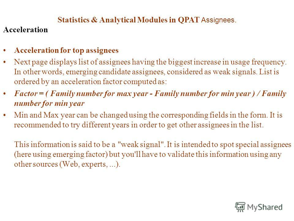 Statistics & Analytical Modules in QPAT Assignees. Acceleration Acceleration for top assignees Next page displays list of assignees having the biggest increase in usage frequency. In other words, emerging candidate assignees, considered as weak signa