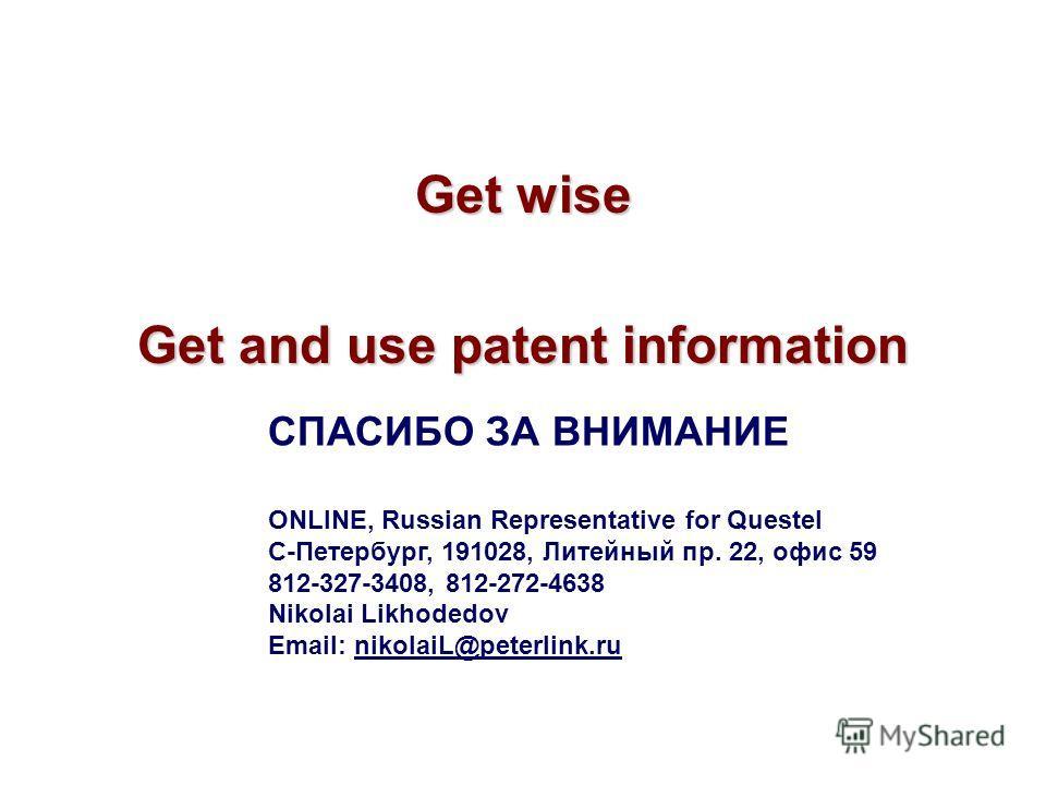 Get wise Get and use patent information СПАСИБО ЗА ВНИМАНИЕ ONLINE, Russian Representative for Questel С-Петербург, 191028, Литейный пр. 22, офис 59 812-327-3408, 812-272-4638 Nikolai Likhodedov Email: nikolaiL@peterlink.ru