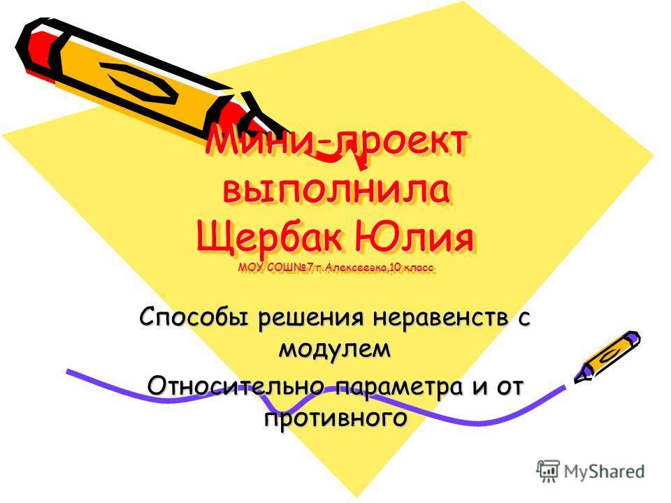 Мини-проект выполнила Щербак Юлия МОУ СОШ7 г.Алексеевка,10 класс Способы решения неравенств с модулем Относительно параметра и от противного