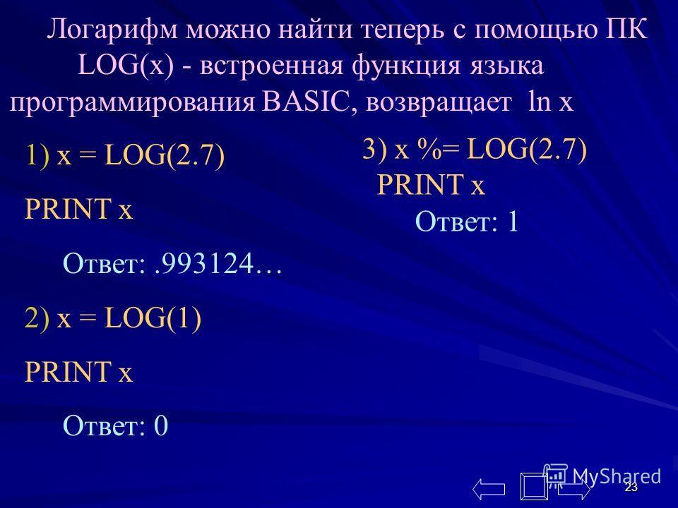 23 Логарифм можно найти теперь с помощью ПК LOG(x) - встроенная функция языка программирования BASIC, возвращает ln x 1) x = LOG(2.7) PRINT x Ответ:.993124… 2) x = LOG(1) PRINT x Ответ: 0 3) x %= LOG(2.7) PRINT x Ответ: 1