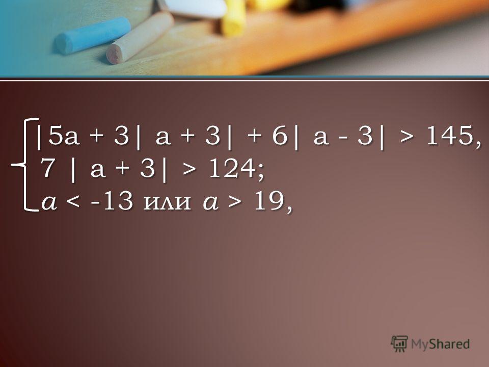 |5a + 3| a + 3| + 6| a - 3| > 145, 7 | a + 3| > 124; a 19, |5a + 3| a + 3| + 6| a - 3| > 145, 7 | a + 3| > 124; a 19,