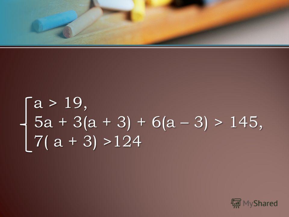 a > 19, 5a + 3(a + 3) + 6(a – 3) > 145, 7( a + 3) >124 a > 19, 5a + 3(a + 3) + 6(a – 3) > 145, 7( a + 3) >124