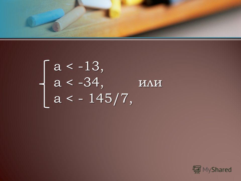 a < -13, a < -34, или а < - 145/7, a < -13, a < -34, или а < - 145/7,