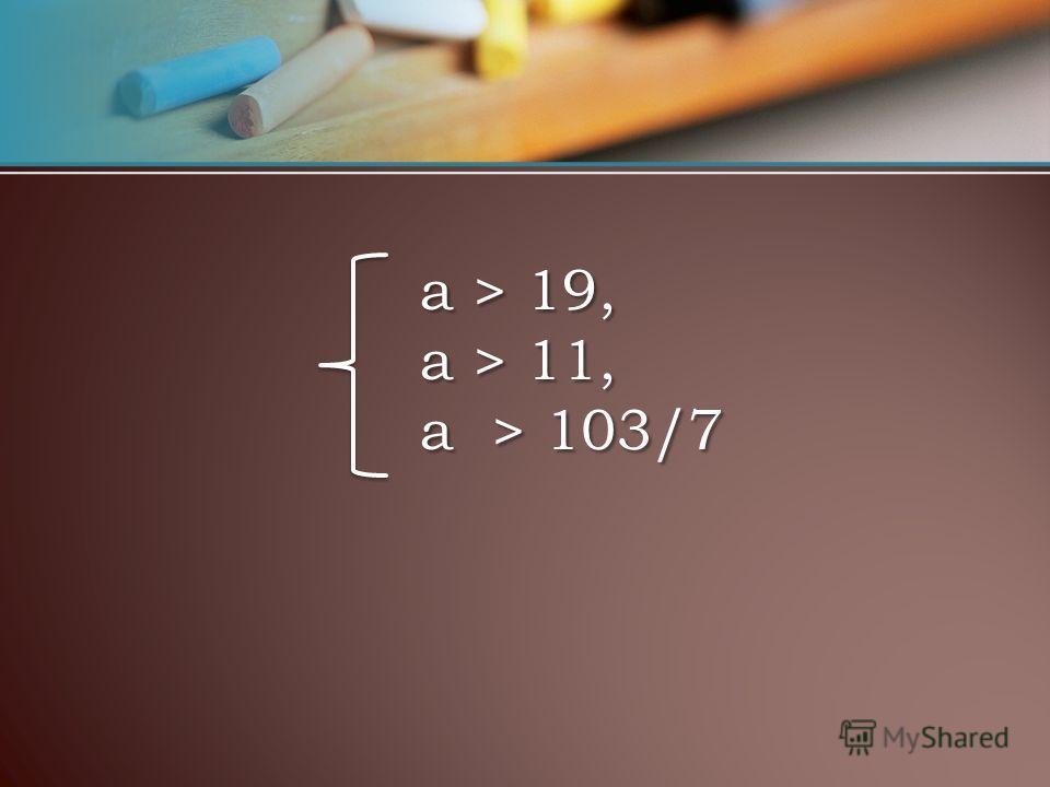а > 19, a > 11, a > 103/7 а > 19, a > 11, a > 103/7